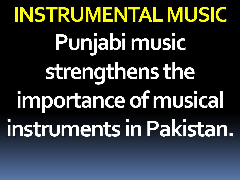 INSTRUMENTAL MUSIC Punjabi music strengthens the importance of musical instruments in Pakistan.