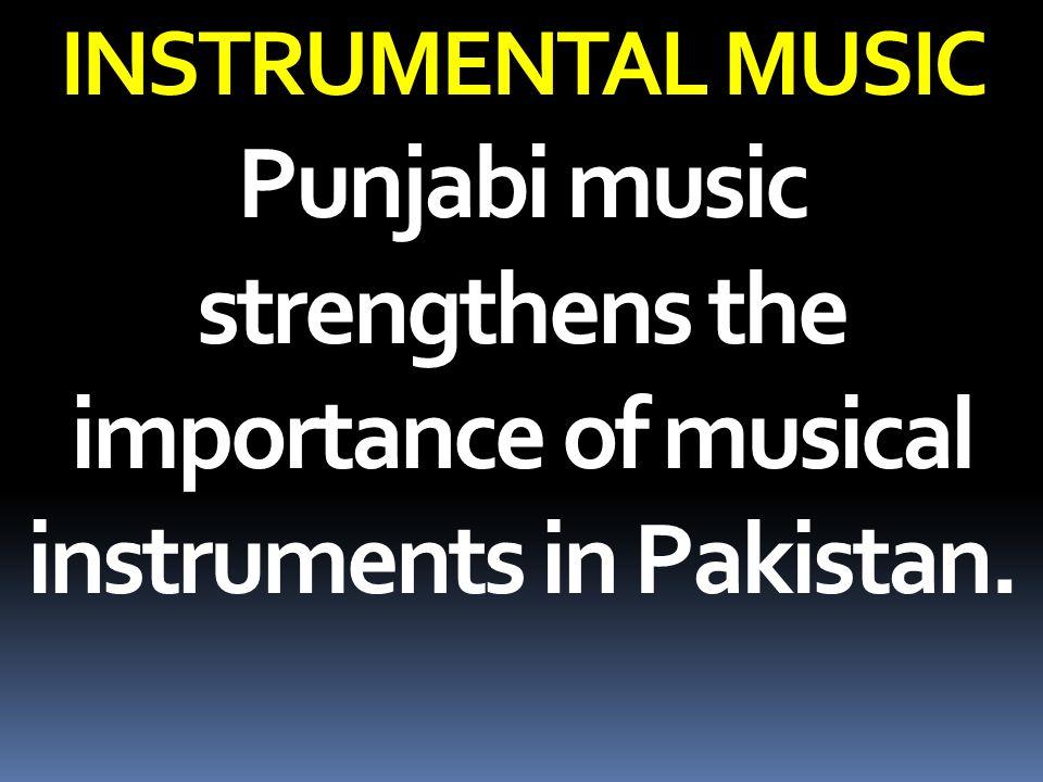 INSTRUMENTAL MUSIC Punjabi music strengthens the importance of musical instruments in Pakistan.