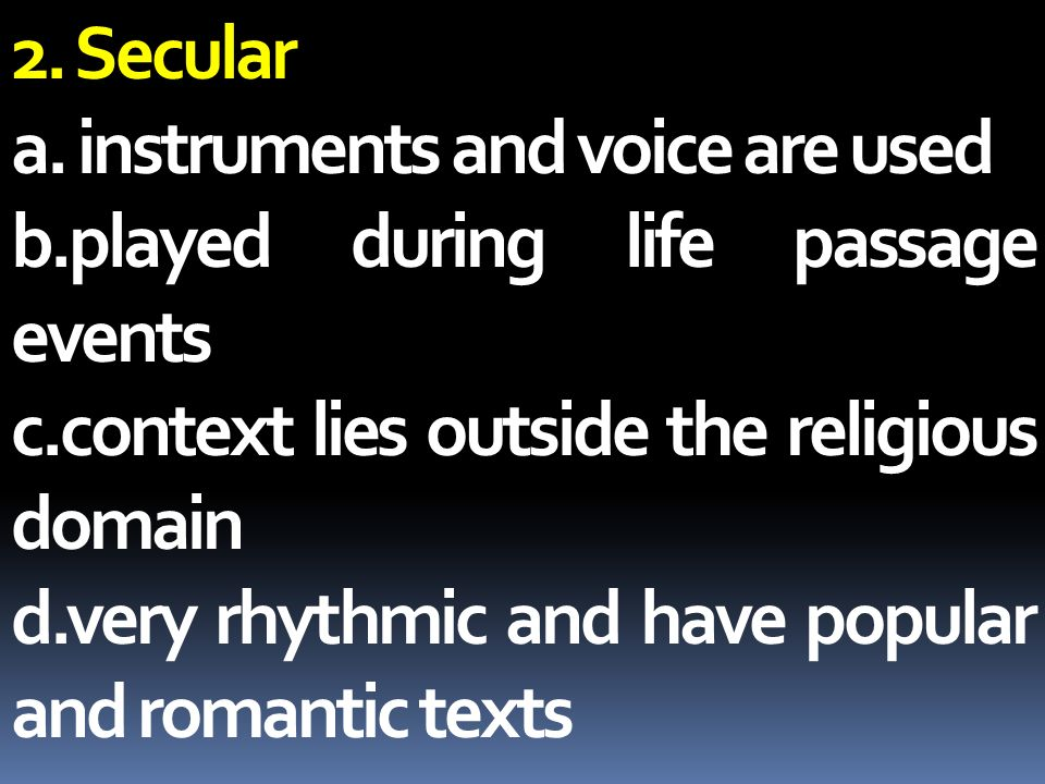 2. Secular a. instruments and voice are used. b.played during life passage events. c.context lies outside the religious domain.