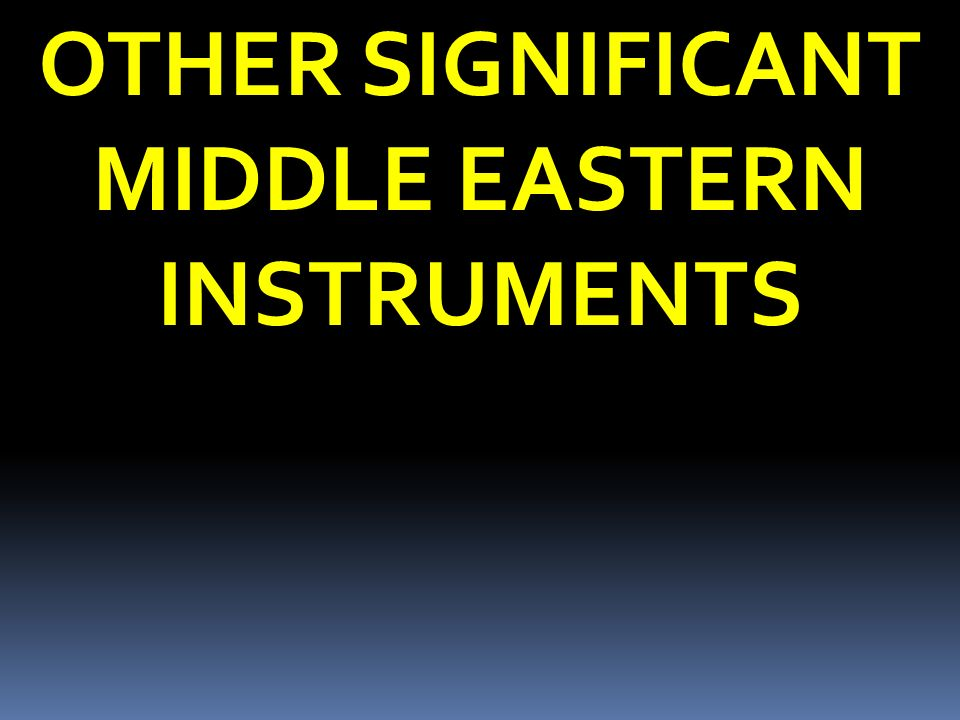 OTHER SIGNIFICANT MIDDLE EASTERN INSTRUMENTS