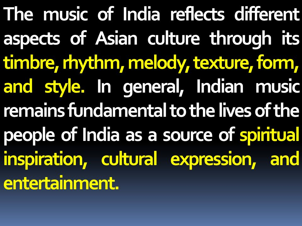 The music of India reflects different aspects of Asian culture through its timbre, rhythm, melody, texture, form, and style.