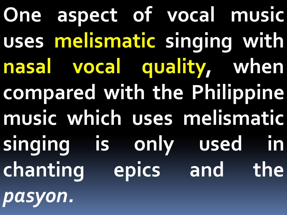 One aspect of vocal music uses melismatic singing with nasal vocal quality, when compared with the Philippine music which uses melismatic singing is only used in chanting epics and the pasyon.