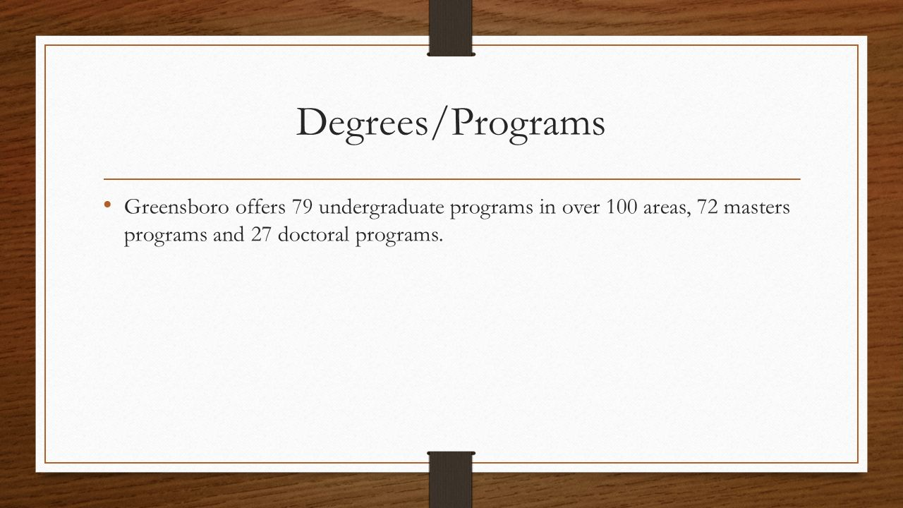 Degrees/Programs Greensboro offers 79 undergraduate programs in over 100 areas, 72 masters programs and 27 doctoral programs.