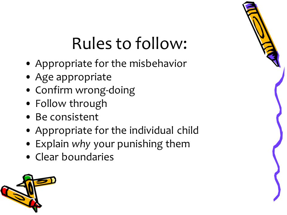Rules to follow: Appropriate for the misbehavior Age appropriate