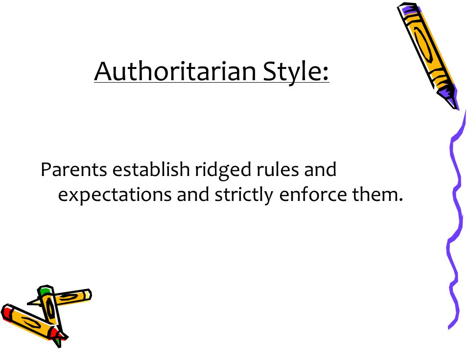 Authoritarian Style: Parents establish ridged rules and expectations and strictly enforce them.