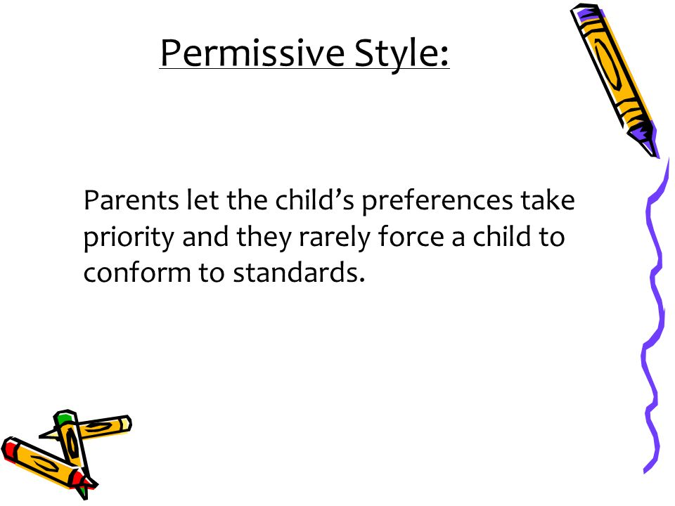 Permissive Style: Parents let the child's preferences take priority and they rarely force a child to conform to standards.