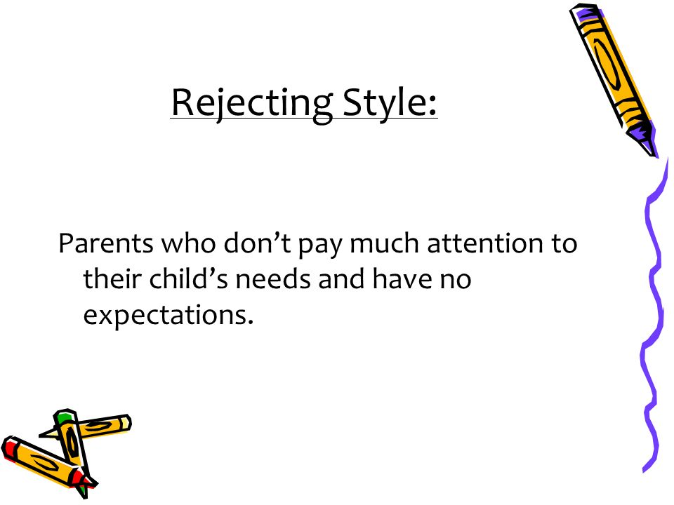 Rejecting Style: Parents who don't pay much attention to their child's needs and have no expectations.
