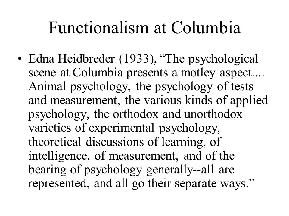 functionalism psychology Functionalism: functionalism,, in psychology, a broad school of thought originating in the us during the late 19th century that attempted to counter the german school of structuralism led by edward b titchener.