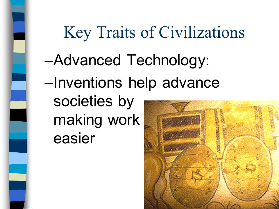 advanced cities record keeping and technology as important characteristics of a civilization Record keeping as government, religion, and the economy became more complex, the people recognized that there was a need to keep records most civilizations developed a form of writing while others devised different methods of record keeping advanced technology new tools and techniques invented to aid with farming or to help make other tasks .