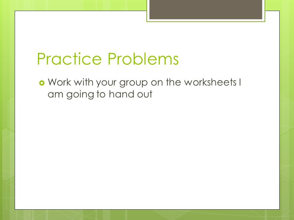 Practice Problems Work with your group on the worksheets I am going to hand out