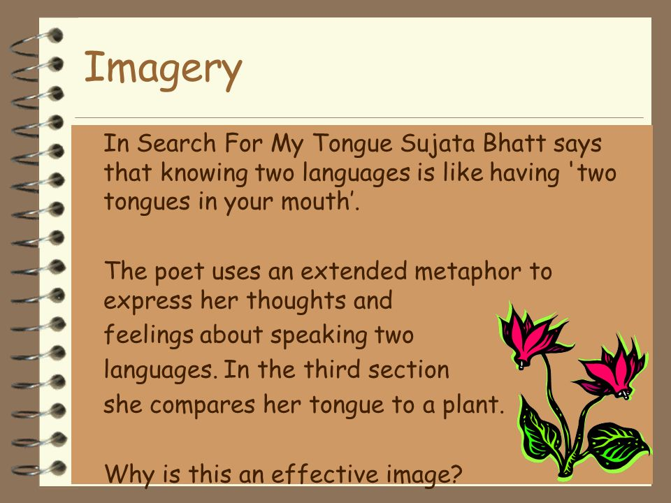 Imagery In Search For My Tongue Sujata Bhatt says that knowing two languages is like having two tongues in your mouth'.