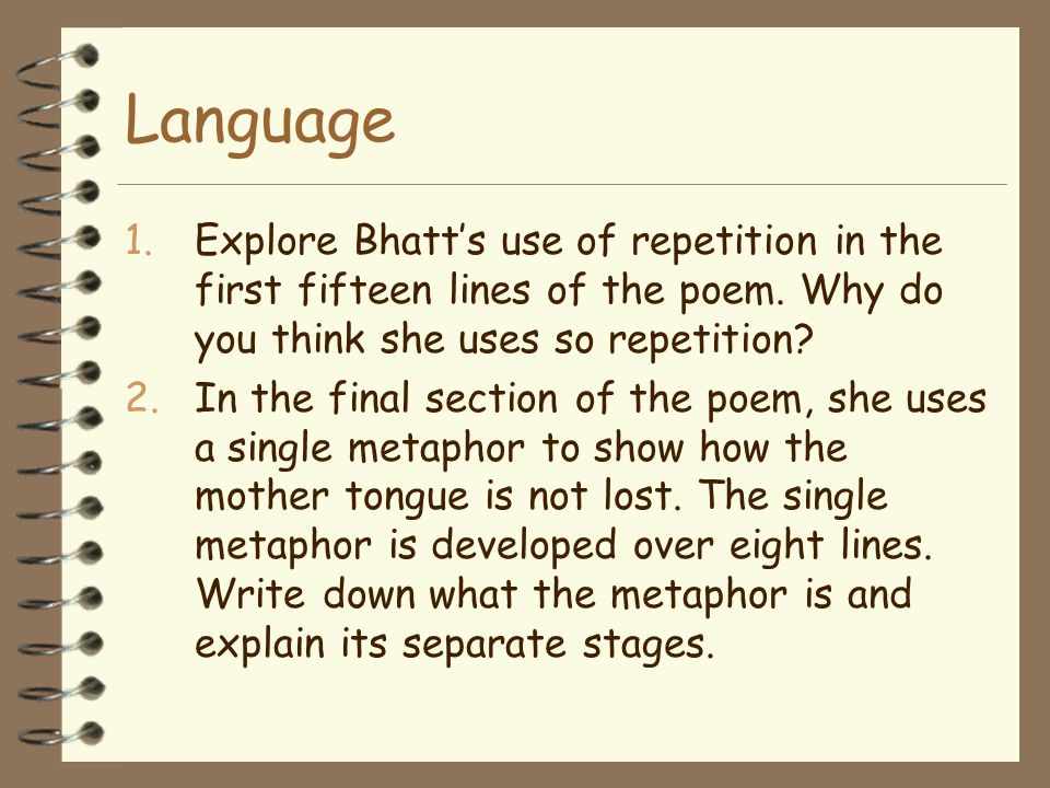 Language Explore Bhatt's use of repetition in the first fifteen lines of the poem. Why do you think she uses so repetition