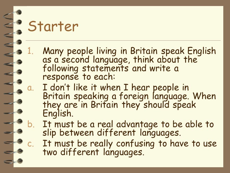 Starter Many people living in Britain speak English as a second language, think about the following statements and write a response to each: