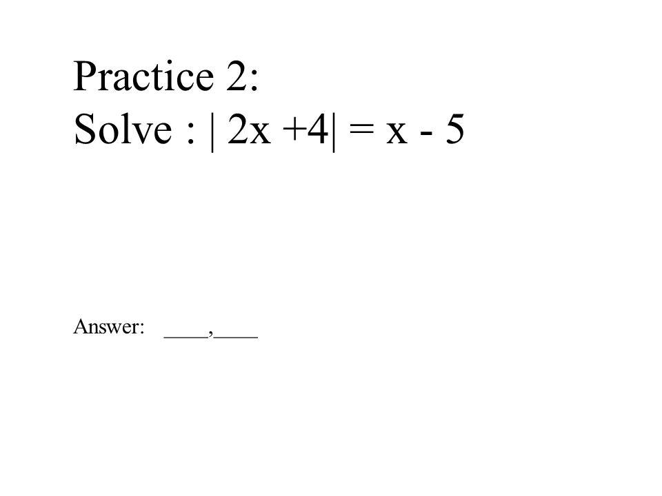 Practice 2: Solve : | 2x +4| = x - 5 Answer: ____,____