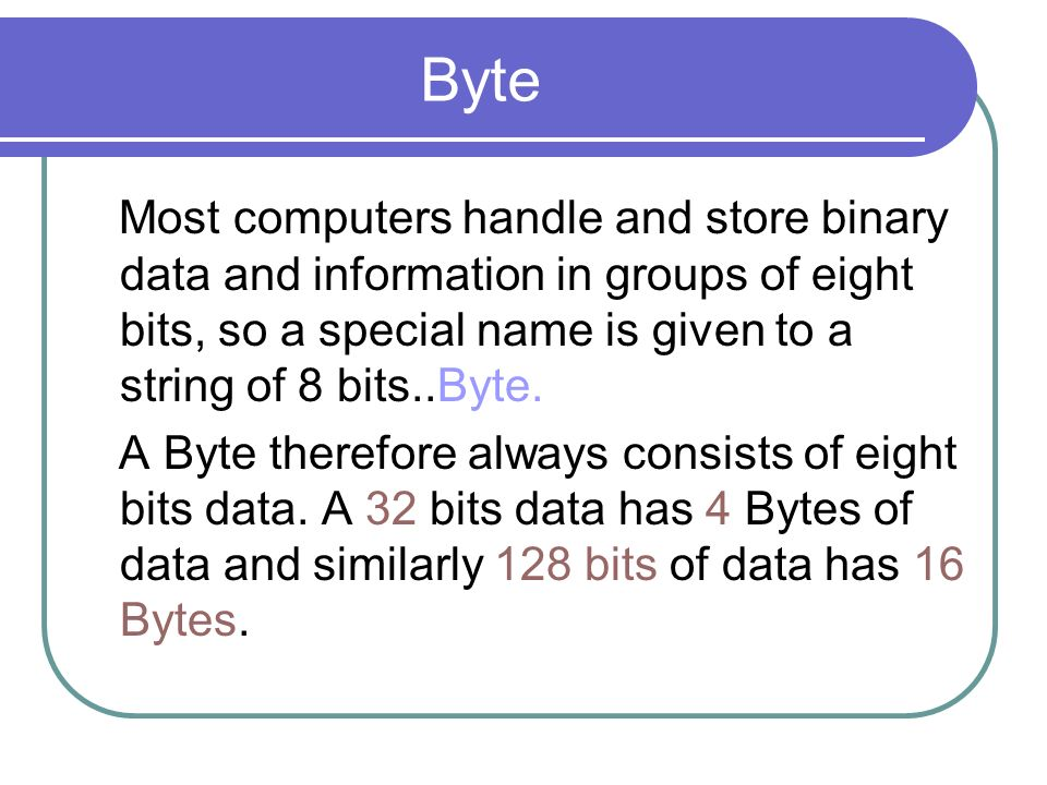 Byte Most computers handle and store binary data and information in groups of eight bits, so a special name is given to a string of 8 bits..Byte.