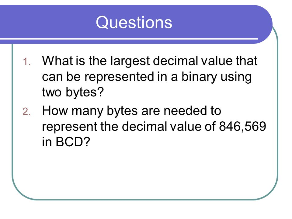 Questions What is the largest decimal value that can be represented in a binary using two bytes
