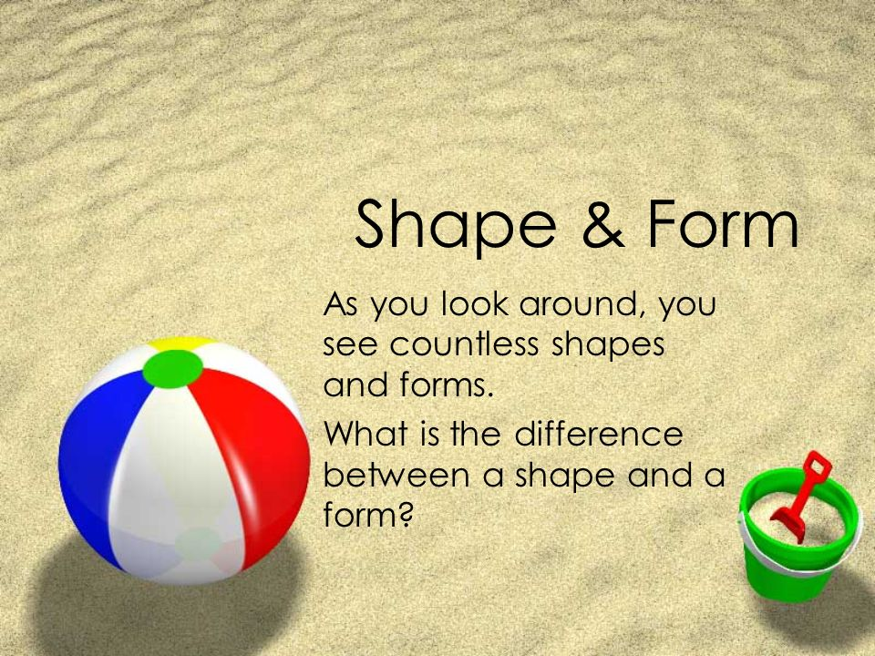 Shape & Form As you look around, you see countless shapes and ...