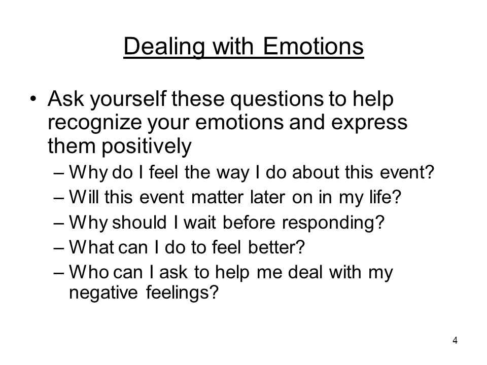 Dealing with Emotions Ask yourself these questions to help recognize your emotions and express them positively.