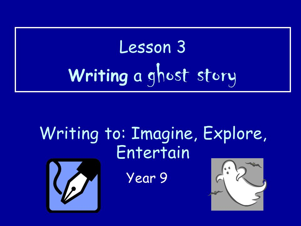 Lesson 3 Writing a ghost story Writing to: Imagine, Explore, Entertain
