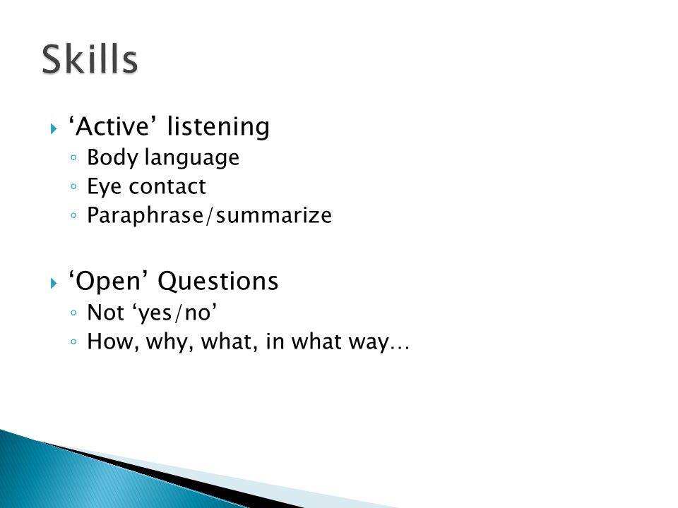 Skills 'Active' listening 'Open' Questions Body language Eye contact