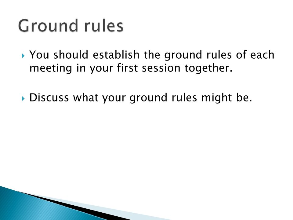 Ground rules You should establish the ground rules of each meeting in your first session together.