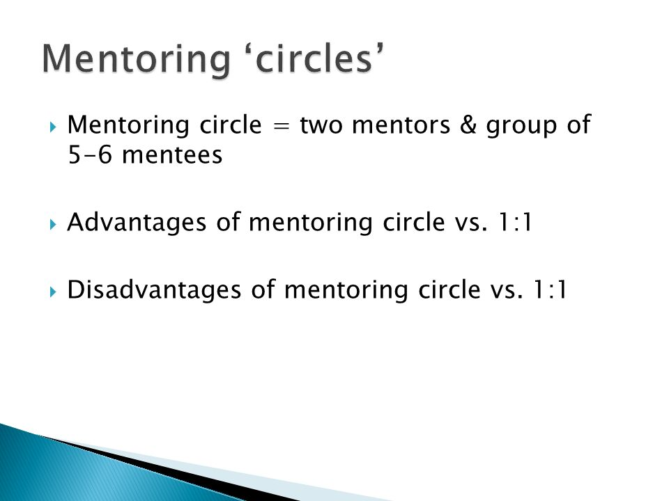 Mentoring 'circles' Mentoring circle = two mentors & group of 5-6 mentees. Advantages of mentoring circle vs. 1:1.
