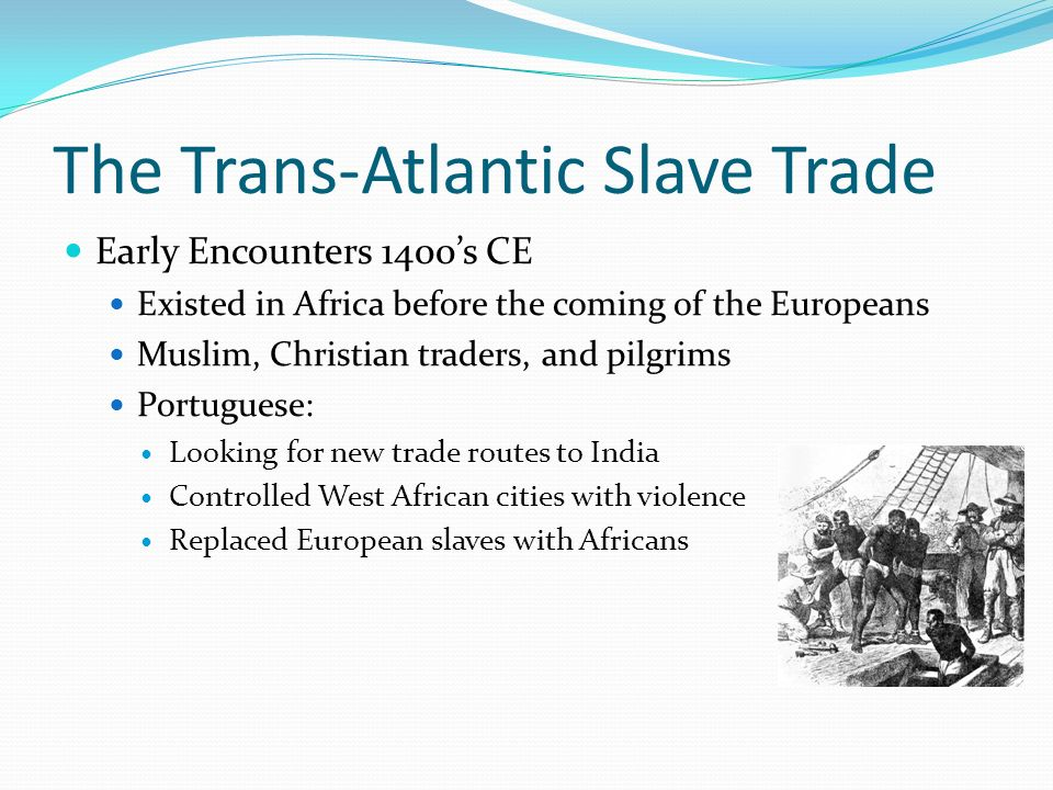 slavery and the trans atlantic slave trade that brought numerous africans to the new world There had been considerable trading of africans as slaves by islamic arab africa before transatlantic slavery visit the atlantic slave trade and.
