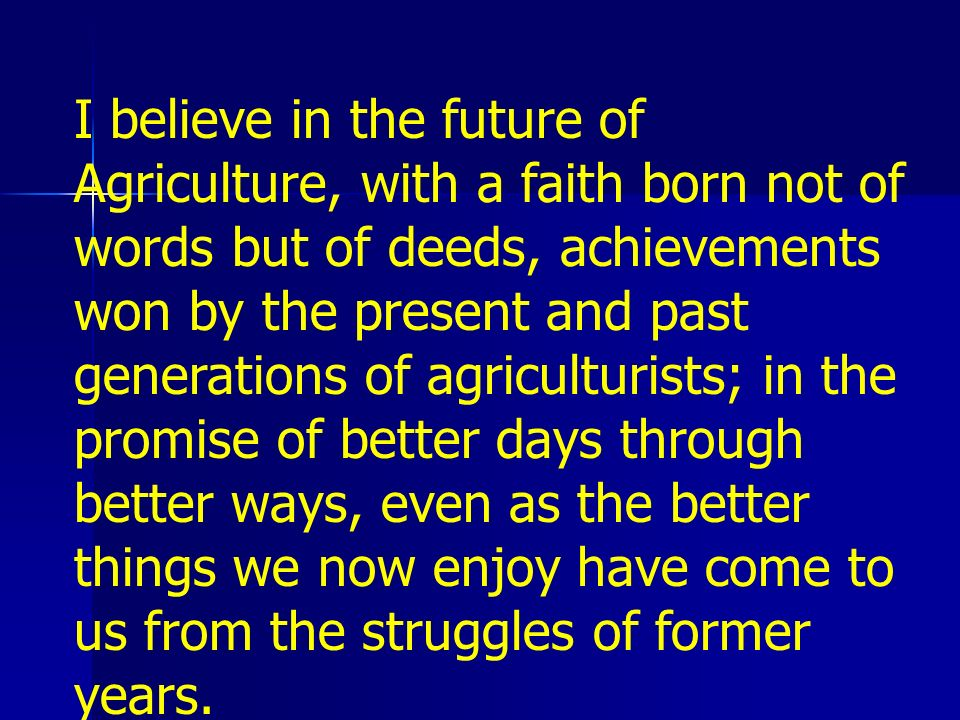 I believe in the future of Agriculture, with a faith born not of words but of deeds, achievements won by the present and past generations of agriculturists; in the promise of better days through better ways, even as the better things we now enjoy have come to us from the struggles of former years.