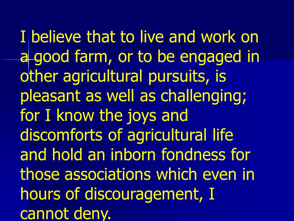 I believe that to live and work on a good farm, or to be engaged in other agricultural pursuits, is pleasant as well as challenging; for I know the joys and discomforts of agricultural life and hold an inborn fondness for those associations which even in hours of discouragement, I cannot deny.