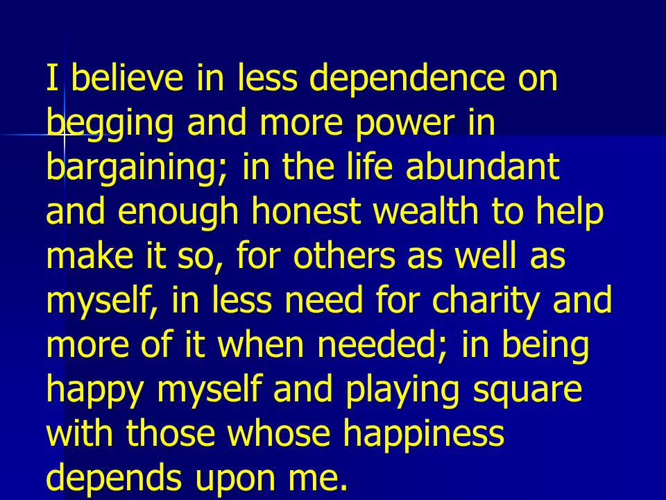 I believe in less dependence on begging and more power in bargaining; in the life abundant and enough honest wealth to help make it so, for others as well as myself, in less need for charity and more of it when needed; in being happy myself and playing square with those whose happiness depends upon me.