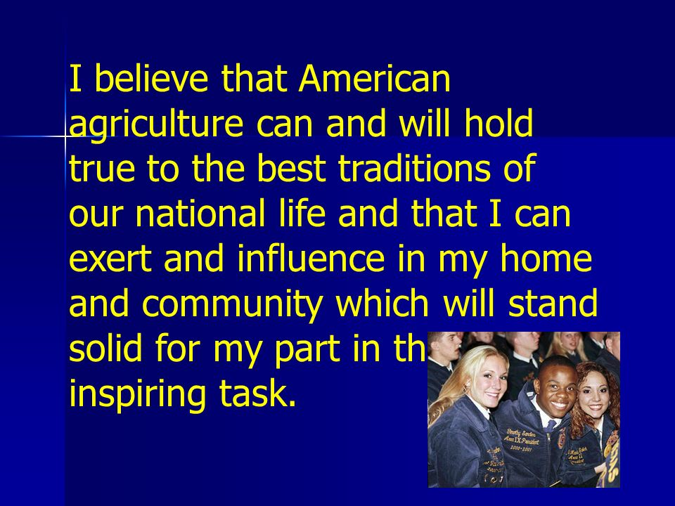 I believe that American agriculture can and will hold true to the best traditions of our national life and that I can exert and influence in my home and community which will stand solid for my part in that inspiring task.