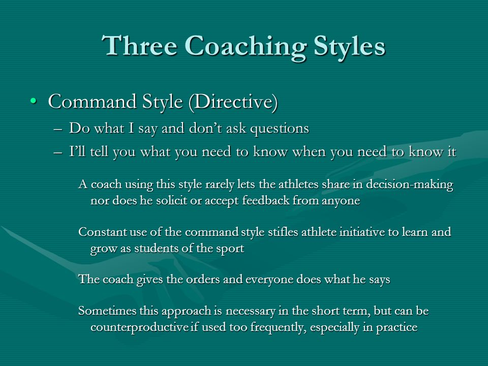coaching style Coaching styles there are perhaps three coaching styles - autocratic (do as i say), democratic (involve the athletes in decision making) and laissez faire the autocratic style could be broken into two types - telling and selling and the democratic style into sharing and allowing there is little direction from a.