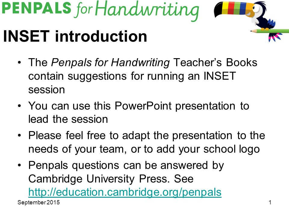 INSET introduction The Penpals for Handwriting Teacher's Books contain  suggestions for running an INSET session You can use this PowerPoint  presentation
