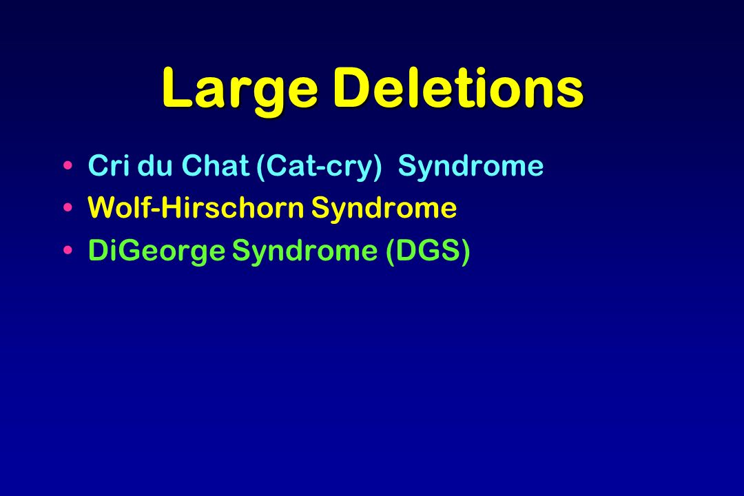 Large Deletions Cri du Chat (Cat-cry) Syndrome Wolf-Hirschorn Syndrome