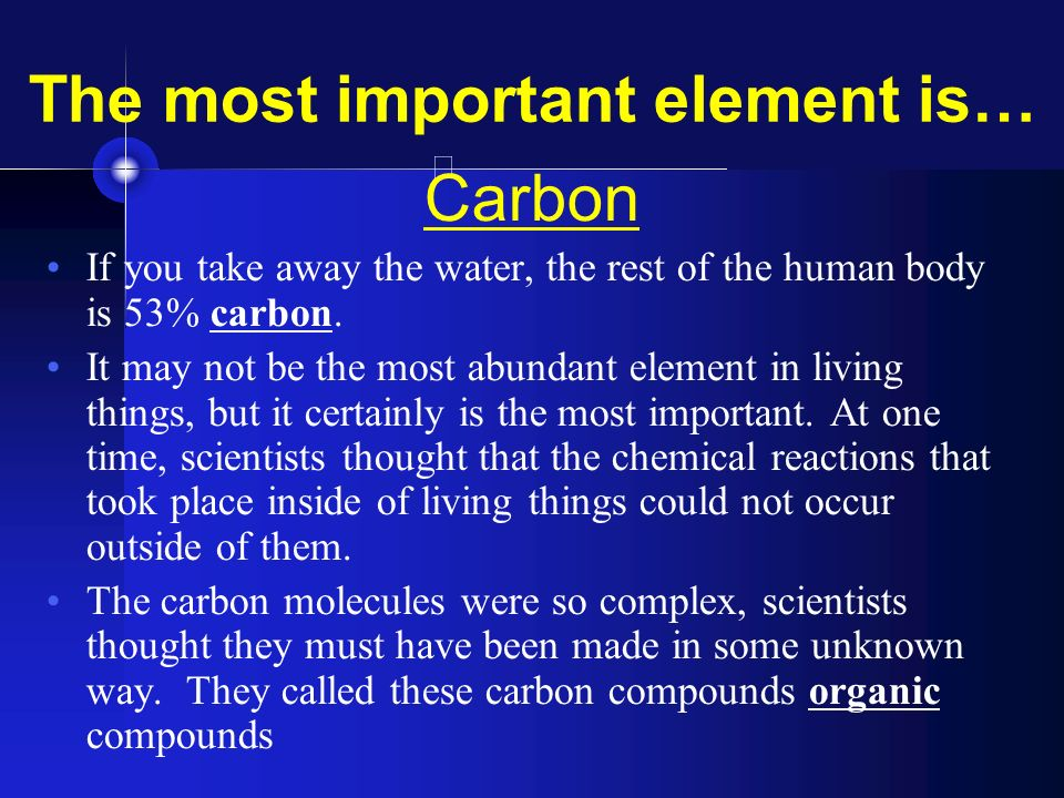 the importance of organic compounds in life The element most important to life is carbon (c) organic compounds (polymers), their monomers, and the major type of bonds that hold them together.
