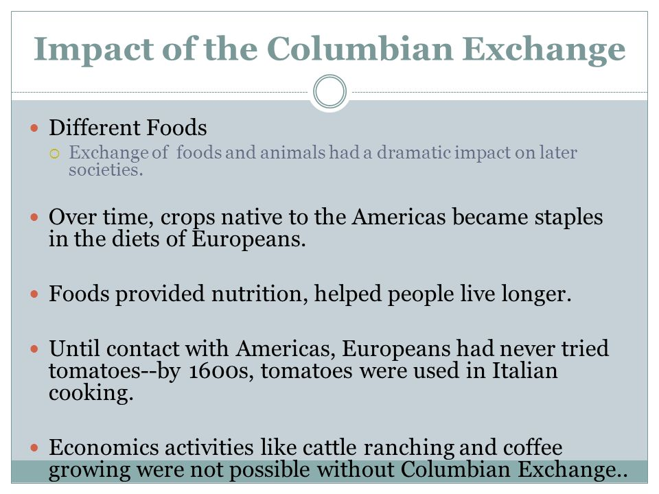 the different positive impact of the columbian exchange A century later, the world looked very different the columbian exchange -- as historians call this transcontinental exchange of humans.