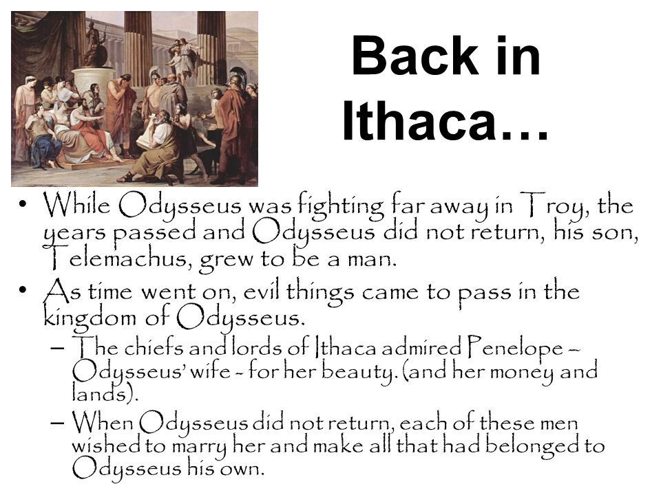 Back in Ithaca… While Odysseus was fighting far away in Troy, the years passed and Odysseus did not return, his son, Telemachus, grew to be a man.