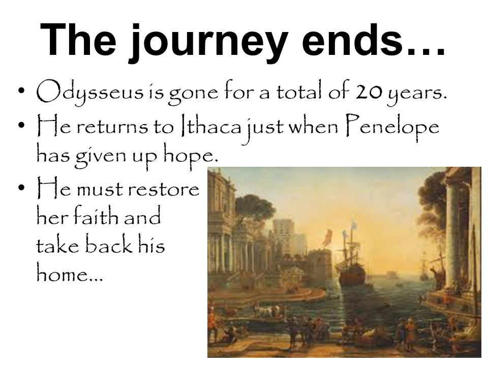 The journey ends… Odysseus is gone for a total of 20 years.