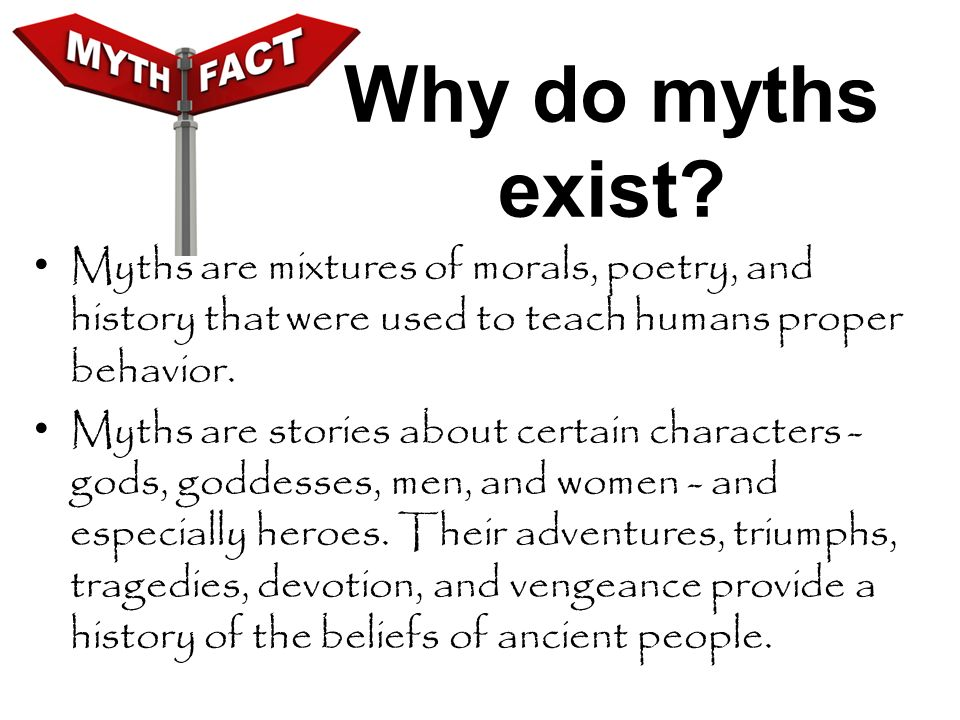 Why do myths exist Myths are mixtures of morals, poetry, and history that were used to teach humans proper behavior.