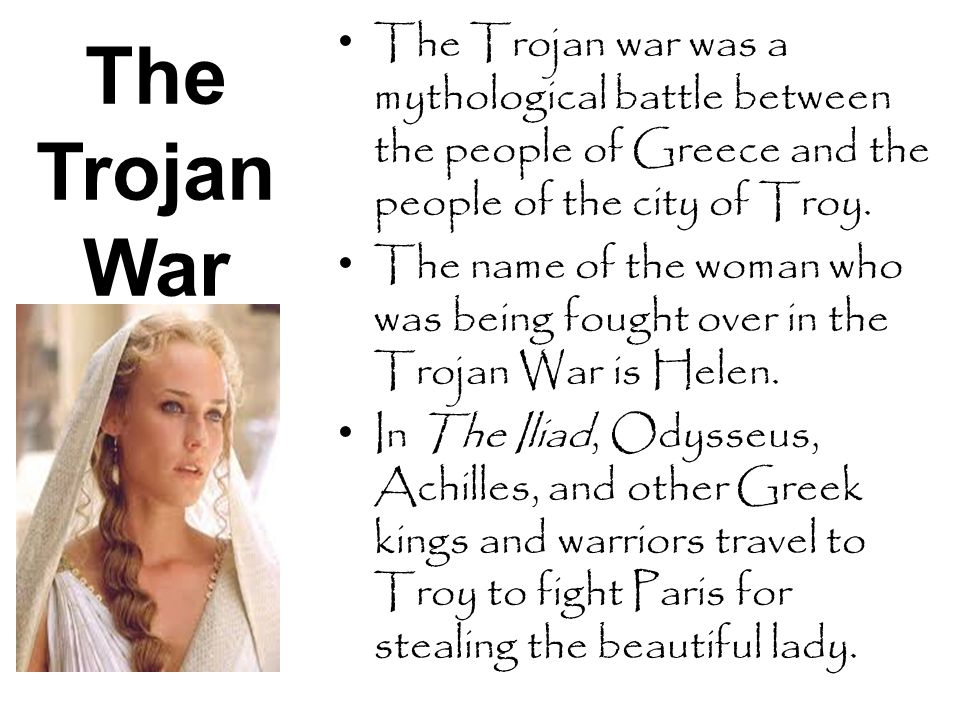 The Trojan War The Trojan war was a mythological battle between the people of Greece and the people of the city of Troy.
