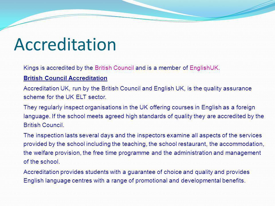 Accreditation Kings is accredited by the British Council and is a member of EnglishUK. British Council Accreditation.