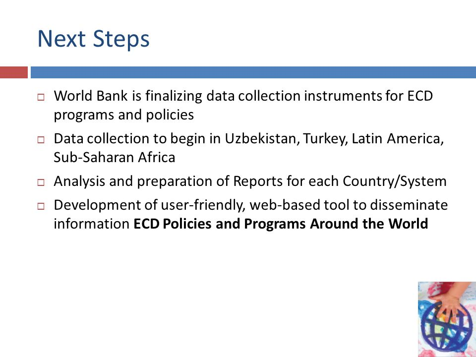 Next Steps World Bank is finalizing data collection instruments for ECD programs and policies.