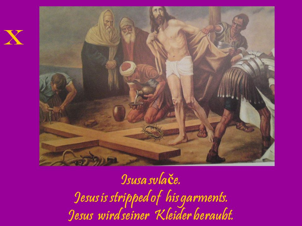 Jesus is stripped of his garments. Jesus wird seiner Kleider beraubt.