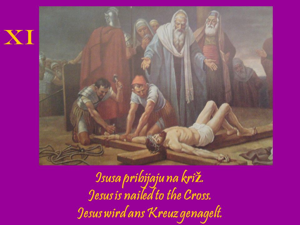 XI Isusa pribijaju na križ. Jesus is nailed to the Cross.