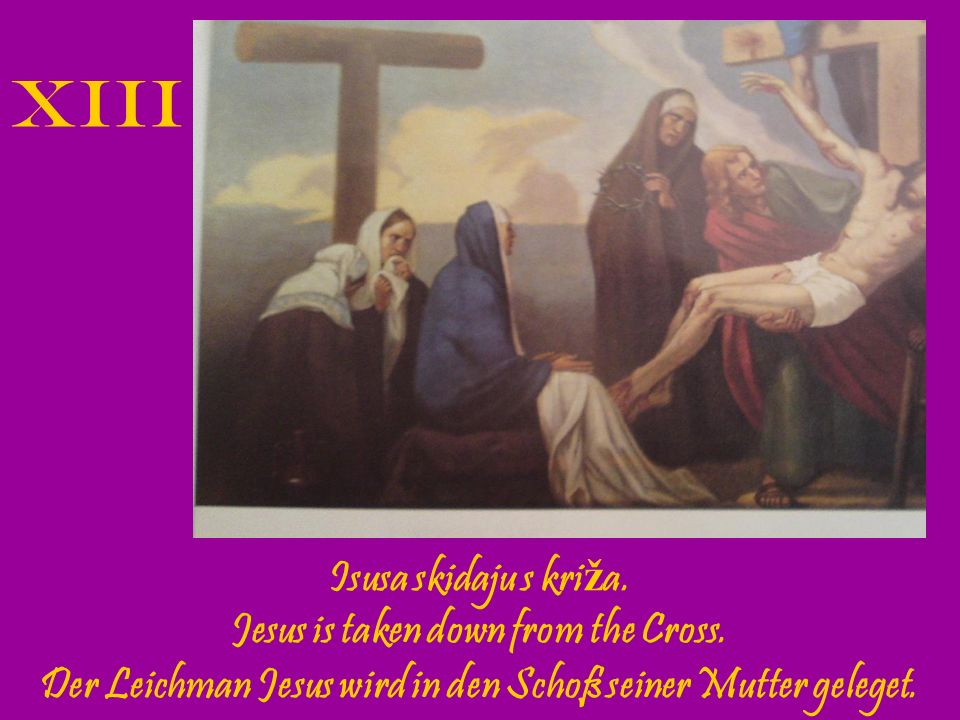 XIII Isusa skidaju s križa. Jesus is taken down from the Cross.