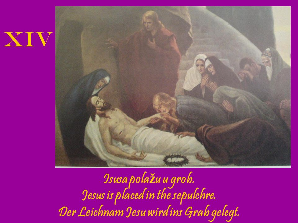 XIV Isusa polažu u grob. Jesus is placed in the sepulchre.