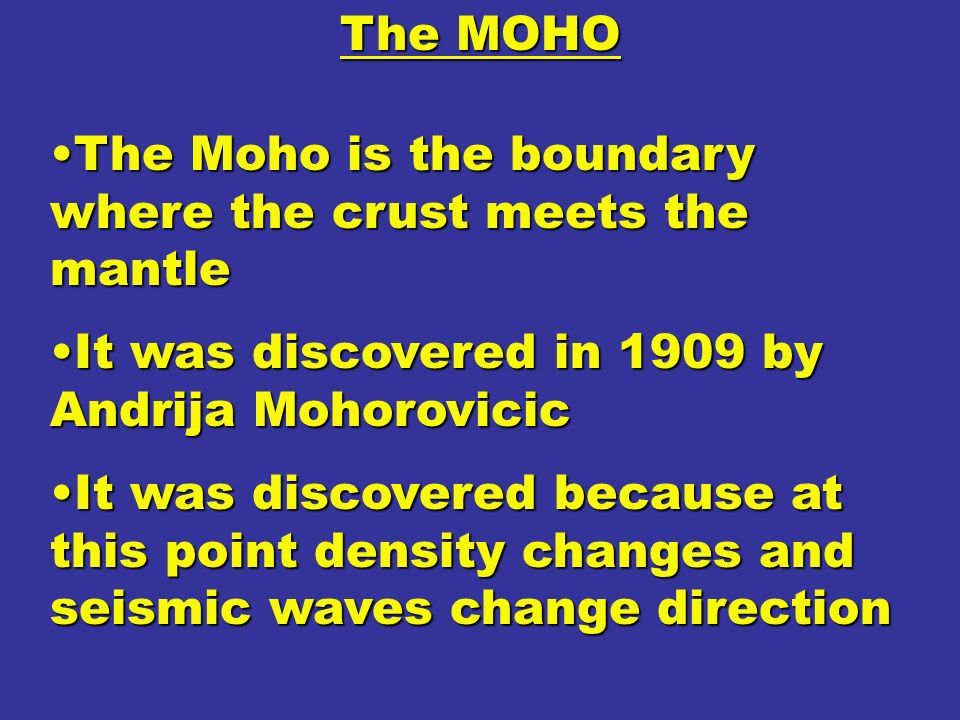 The MOHO The Moho is the boundary where the crust meets the mantle. It was discovered in 1909 by Andrija Mohorovicic.