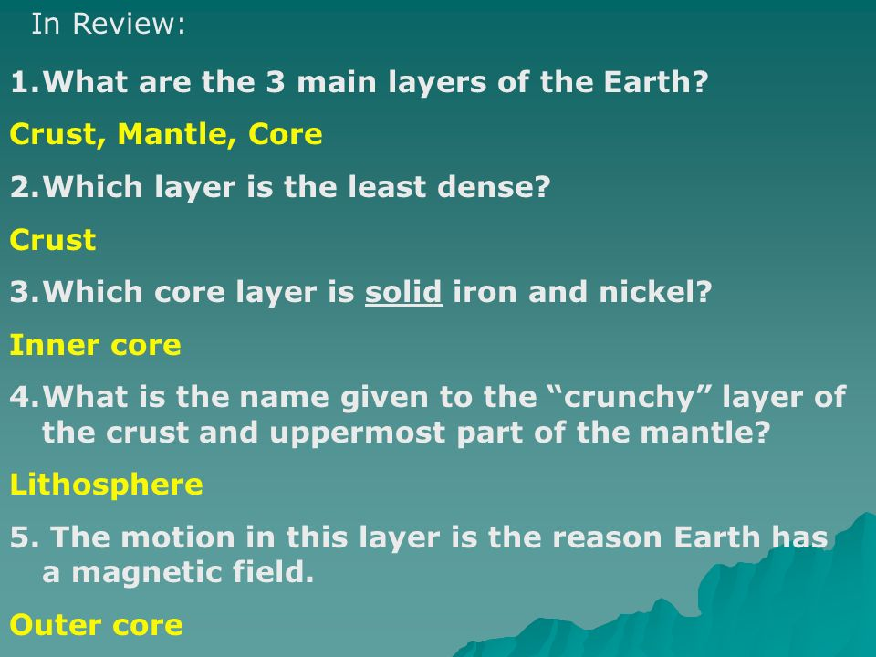 In Review: What are the 3 main layers of the Earth Crust, Mantle, Core. Which layer is the least dense