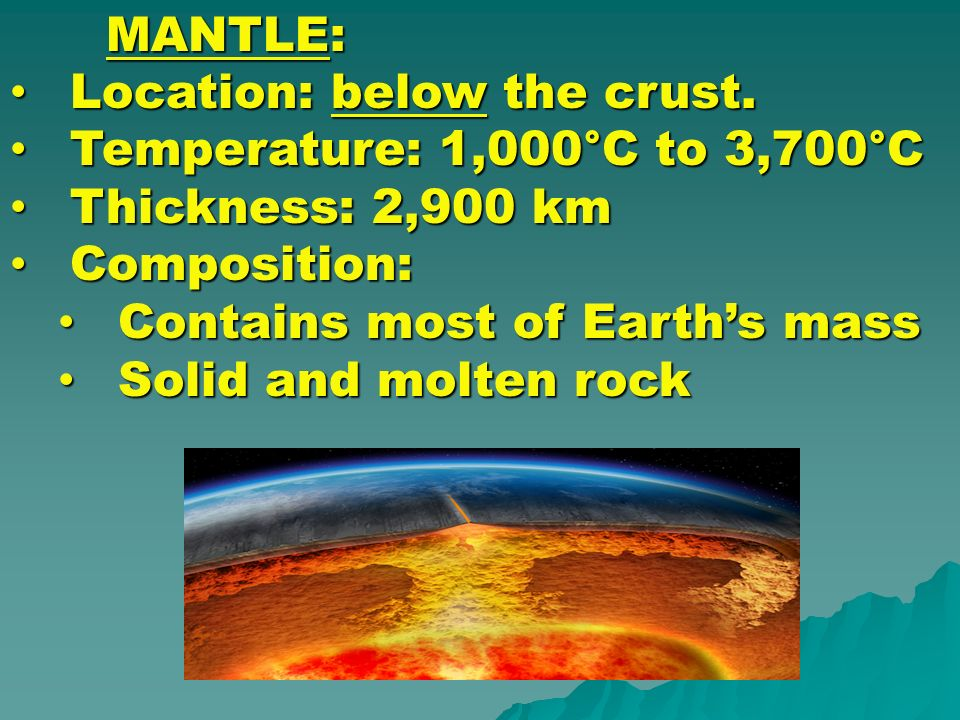 MANTLE: Location: below the crust. Temperature: 1,000°C to 3,700°C. Thickness: 2,900 km. Composition: