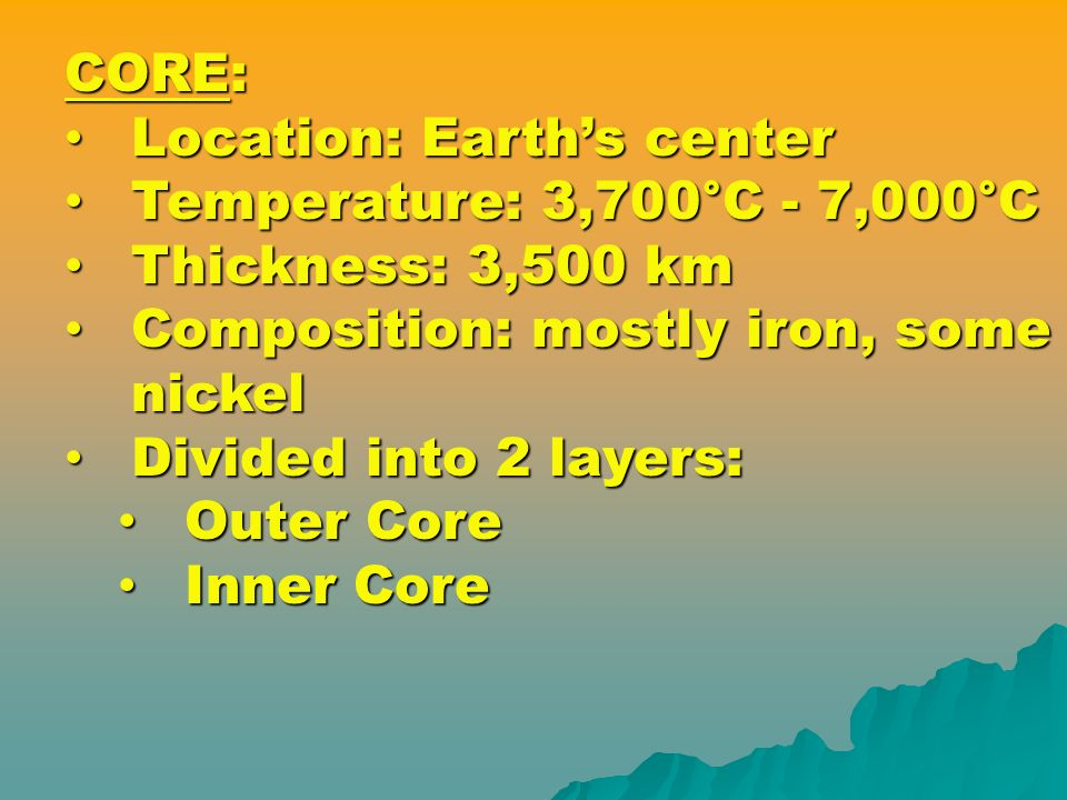 CORE: Location: Earth's center. Temperature: 3,700°C - 7,000°C. Thickness: 3,500 km. Composition: mostly iron, some nickel.